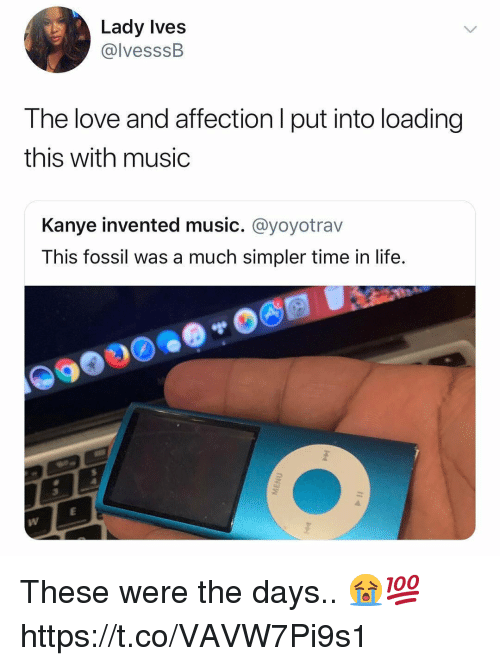 Fossil: Lady Ives  @lvesssB  The love and affection l put into loading  this with music  Kanye invented music. @yoyotrav  This fossil was a much simpler time in life. These were the days.. 😭💯 https://t.co/VAVW7Pi9s1