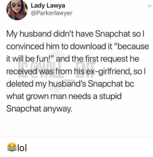 "Memes, Snapchat, and Husband: Lady Lawya  @Parkerlawyer  My husband didn't have Snapchat so l  convinced him to download it ""because  it will be fun"" and the first request he  received was from his ex-girlfriend, so l  deleted my husband's Snapchat bc  what grown man needs a stupid  Snapchat anyway. 😂lol"