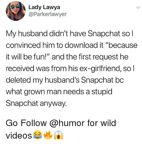 "Funny, Snapchat, and Videos: Lady Lawya  @Parkerlawyer  My husband didn't have Snapchat sol  convinced him to download it ""because  it will be fun!"" and the first request he  received was from his ex-girlfriend, so  deleted my husband's Snapchat bc  what grown man needs a stupid  Snapchat anyway. Go Follow @humor for wild videos😂🔥😱"