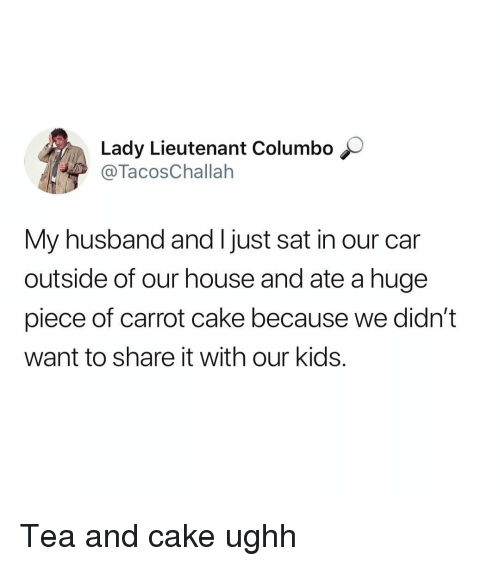 Memes, Cake, and House: Lady Lieutenant Columbo  TacosChallah  My husband and I just sat in our car  outside of our house and ate a huge  piece of carrot cake because we didn't  want to share it with our kids. Tea and cake ughh