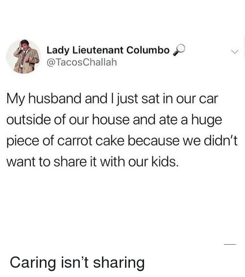 Ironic, Cake, and House: Lady Lieutenant Columbo  @TacosChallah  My husband and I just sat in our car  outside of our house and ate a huge  piece of carrot cake because we didn't  want to share it with our kids. Caring isn't sharing