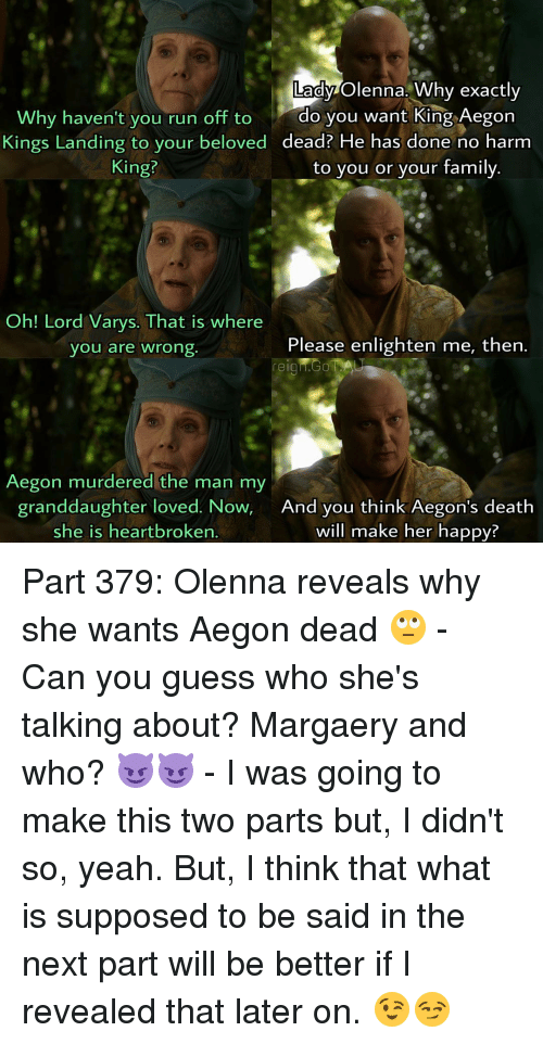 Lord Varis: Lady Olenna. Why exactly  Why haven't you run off to  do you want King Aegon  Kings Landing to your beloved  dead? He has done no harm  King?  to you or your family.  Oh! Lord Varys. That is where  Please enlighten me, then  you are wrong  reign. Go AAU  Aegon murdered the man my  granddaughter loved. Now  And you think Aegon's death  she is heartbroken  will make her happy? Part 379: Olenna reveals why she wants Aegon dead 🙄 - Can you guess who she's talking about? Margaery and who? 😈😈 - I was going to make this two parts but, I didn't so, yeah. But, I think that what is supposed to be said in the next part will be better if I revealed that later on. 😉😏