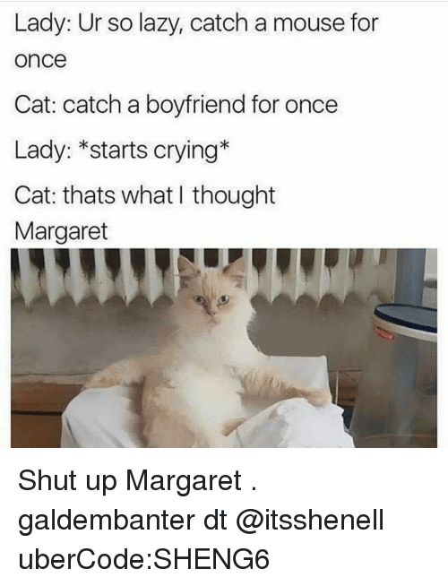 crying cat: Lady: Ur so lazy, catch a mouse for  Once  Cat: catch a boyfriend for once  Lady: *starts crying  Cat: thats what thought  Margaret Shut up Margaret . galdembanter dt @itsshenell uberCode:SHENG6