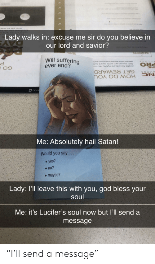 "yes no maybe: Lady walks in: excuse me sir do you believe in  our lord and savior?  Will suffering  ever end?  myGNC Rewards and myGNC PRO Ac  PRO  GET REWARD  DN  HOW DO YOU  DESKV  Me: Absolutely hail Satan!  Would you say. ..  yes?  no?  maybe?  Lady: l'll leave this with you, god bless your  soul  Me: it's Lucifer's soul now but l'll send a  message ""I'll send a message"""