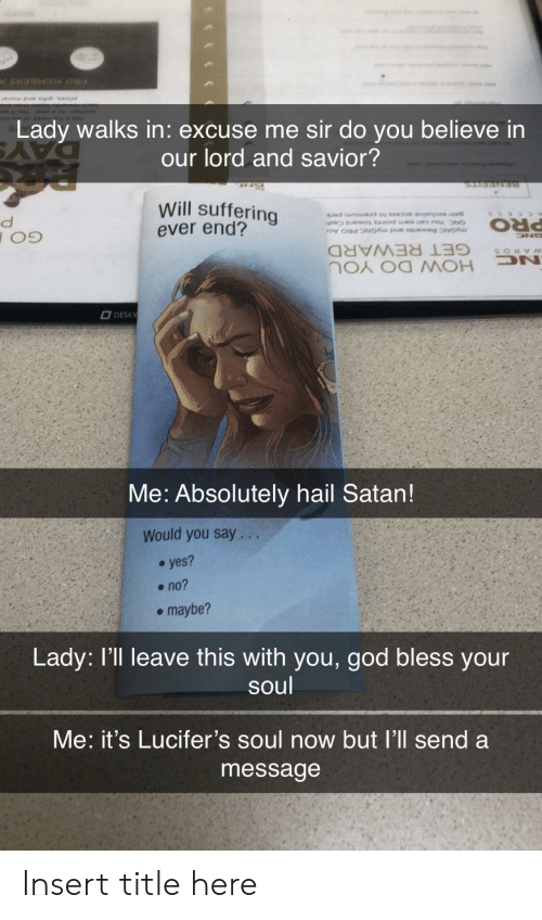 yes no maybe: Lady walks in: excuse me sir do you believe in  our lord and savior?  Will suffering  ever end?  myGNC Rewards and myGNC PRO Ac  PRO  GET REWARD  DN  HOW DO YOU  DESKV  Me: Absolutely hail Satan!  Would you say. ..  yes?  no?  maybe?  Lady: l'll leave this with you, god bless your  soul  Me: it's Lucifer's soul now but l'll send a  message Insert title here