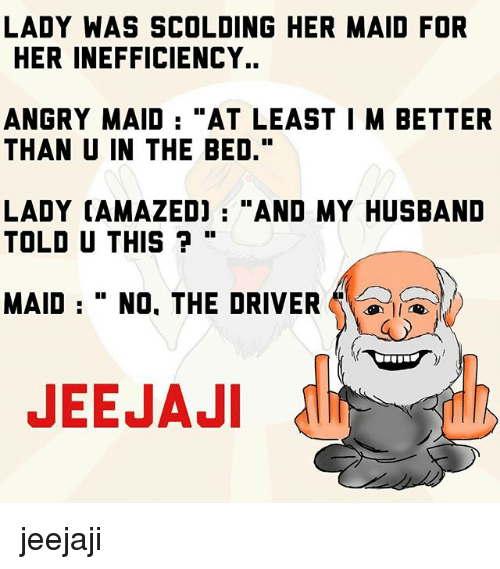"""maids: LADY WAS SCOLDING HER MAID FOR  HER INEFFICIENCY..  ANGRY MAID  """"AT LEAST I M BETTER  THAN U IN THE BED.""""  LADY CAMAZEDJ AND MY HUSBAND  TOLD U THIS  MAID No. THE DRIVER  A  JEEJAJI jeejaji"""