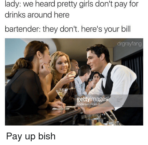 Dank Memes, Bartending, and Bishes: lady: we heard pretty girls don't pay for  drinks around here  bartender: they don't. here's your bill  drgrayfang  gettyimages  Andersen Ross Pay up bish
