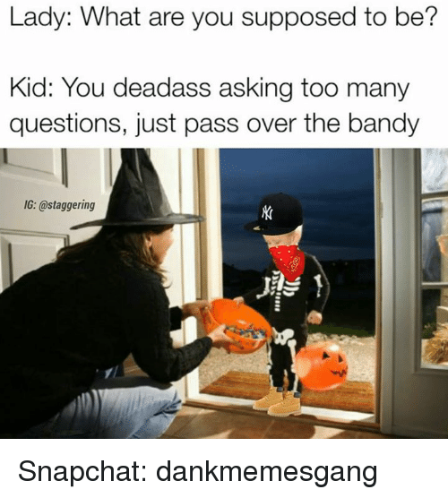 Too Many Questions: Lady: What are you supposed to be?  Kid: You deadass asking too many  questions, just pass over the bandy  IG: @staggering Snapchat: dankmemesgang