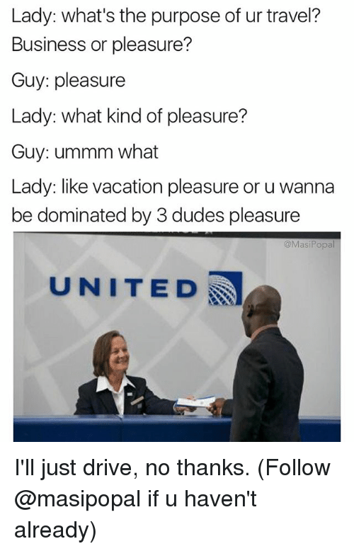 Funny, Business, and Drive: Lady: what's the purpose of ur travel?  Business or pleasure?  Guy: pleasure  Lady: what kind of pleasure?  Guy: ummm what  Lady: like vacation pleasure or u wanna  be dominated by 3 dudes pleasure  @Masi Popal  UNITED I'll just drive, no thanks. (Follow @masipopal if u haven't already)