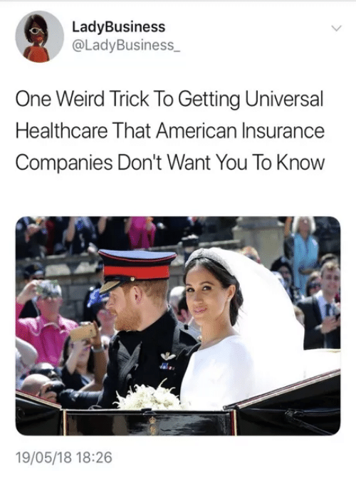 Weird, American, and Insurance: LadyBusiness  @LadyBusiness  One Weird Trick To Getting Universal  Healthcare That American Insurance  Companies Don't Want You To Know  19/05/18 18:26