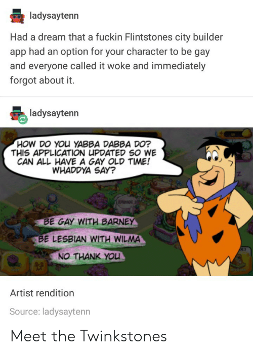 flintstones: ladysaytenn  Had a dream that a fuckin Flintstones city builder  app had an option for your character to be gay  and everyone called it woke and immediately  forgot about it.  HOW DO YOu YABBA DABBA DO?  THIS APPLICATION UPDATED SO WE  CAN ALL HAVE A GAY OLD TIME!  WHADDYA SAY?  BE GAY WITH BARNE  BE LESBIAN WITH WILMA  NO THANK YOU  Artist rendition  Source: ladysaytenn Meet the Twinkstones