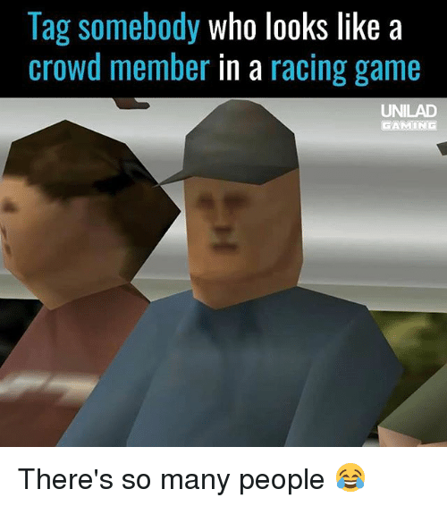 Memes, Game, and 🤖: lag somebody who looks like a  crowd member in a racing game  UNILAD  GAMIN There's so many people 😂
