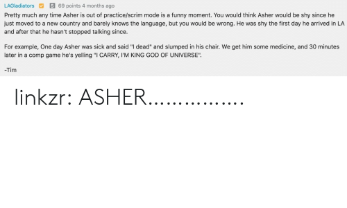 """Funny Moment: LAGladiatorsS 69 points 4 months ago  Pretty much any time Asher is out of practice/scrim mode is a funny moment. You would think Asher would be shy since he  just moved to a new country and barely knows the language, but you would be wrong. He was shy the first day he arrived in LA  and after that he hasn't stopped talking since.  For example, One day Asher was sick and said """"I dead"""" and slumped in his chair. We get him some medicine, and 30 minutes  later in a comp game he's yelling """"I CARRY, I'M KING GOD OF UNIVERSE"""".  -Tim linkzr:  ASHER……………."""