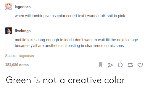 comic sans: lagoonas  when will tumblr give us color coded text i wanna talk shit in pink  fivelungs  mobile takes long enough to load I don't want to wait till the next ice age  because y'all are aesthetic shitposting in chartreuse comic sans  Source: lagoonas  383,086 notes Green is not a creative color