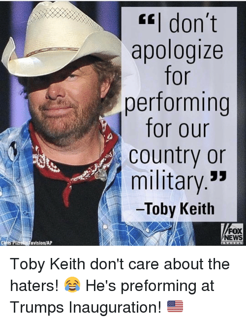 Memes, Fox News, and Apology: lahuvisionAP  don't  apologize  for  performing  for our  Country or  military  Toby Keith  FOX  NEWS Toby Keith don't care about the haters! 😂 He's preforming at Trumps Inauguration! 🇺🇸
