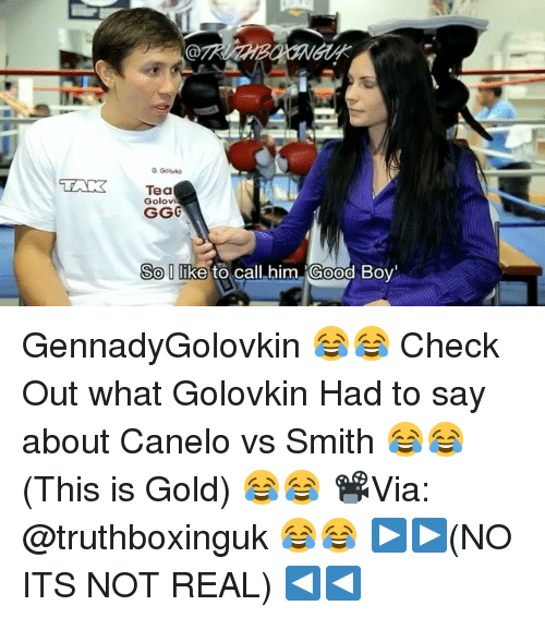 "Memes, Good, and Boy: LAK  Tea  Golovi  So like  to call him Good Boy"" GennadyGolovkin 😂😂 Check Out what Golovkin Had to say about Canelo vs Smith 😂😂 (This is Gold) 😂😂 📽Via: @truthboxinguk 😂😂 ▶️▶️(NO ITS NOT REAL) ◀️◀️"