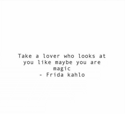 Frida Kahlo: lake a Lover who Looks at  you like maybe you are  magic  - Frida kahlo