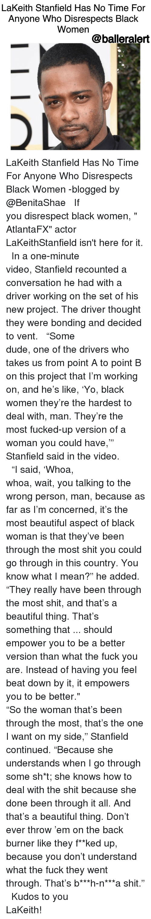 "Burners: LaKeith Stanfield Has No Time For  Anyone Who Disrespects Black  Women  balleralert LaKeith Stanfield Has No Time For Anyone Who Disrespects Black Women -blogged by @BenitaShae ⠀⠀⠀⠀⠀⠀⠀⠀⠀ ⠀⠀⠀⠀⠀⠀⠀⠀⠀ If you disrespect black women, "" AtlantaFX"" actor LaKeithStanfield isn't here for it. ⠀⠀⠀⠀⠀⠀⠀⠀⠀ ⠀⠀⠀⠀⠀⠀⠀⠀⠀ In a one-minute video, Stanfield recounted a conversation he had with a driver working on the set of his new project. The driver thought they were bonding and decided to vent. ⠀⠀⠀⠀⠀⠀⠀⠀⠀ ⠀⠀⠀⠀⠀⠀⠀⠀⠀ ""Some dude, one of the drivers who takes us from point A to point B on this project that I'm working on, and he's like, 'Yo, black women they're the hardest to deal with, man. They're the most fucked-up version of a woman you could have,'"" Stanfield said in the video. ⠀⠀⠀⠀⠀⠀⠀⠀⠀ ⠀⠀⠀⠀⠀⠀⠀⠀⠀ ""I said, 'Whoa, whoa, wait, you talking to the wrong person, man, because as far as I'm concerned, it's the most beautiful aspect of black woman is that they've been through the most shit you could go through in this country. You know what I mean?"" he added. ""They really have been through the most shit, and that's a beautiful thing. That's something that ... should empower you to be a better version than what the fuck you are. Instead of having you feel beat down by it, it empowers you to be better."" ⠀⠀⠀⠀⠀⠀⠀⠀⠀ ⠀⠀⠀⠀⠀⠀⠀⠀⠀ ""So the woman that's been through the most, that's the one I want on my side,"" Stanfield continued. ""Because she understands when I go through some sh*t; she knows how to deal with the shit because she done been through it all. And that's a beautiful thing. Don't ever throw 'em on the back burner like they f**ked up, because you don't understand what the fuck they went through. That's b***h-n***a shit."" ⠀⠀⠀⠀⠀⠀⠀⠀⠀ ⠀⠀⠀⠀⠀⠀⠀⠀⠀ Kudos to you LaKeith!"