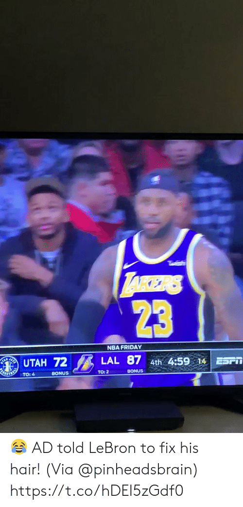 laker: LAKER  23  NBA FRIDAY  UTAH 72  LAL 87 4th 4:59 14  BHETER  BONUS  TO: 2  TO: 4  BONUS 😂 AD told LeBron to fix his hair!  (Via @pinheadsbrain)     https://t.co/hDEI5zGdf0