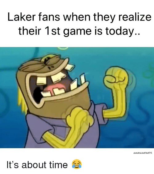 laker: Laker fans when they realize  their 1st game is today..  ONRAMEMFS It's about time 😂