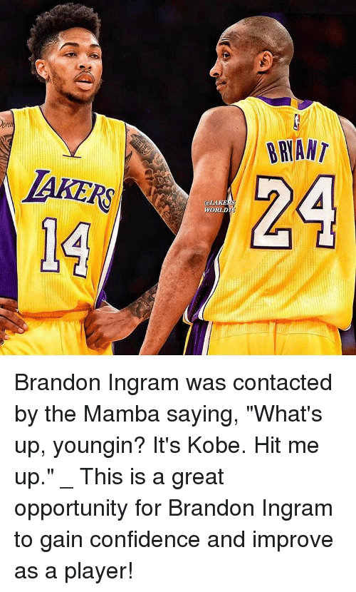"Confidence, Los Angeles Lakers, and Memes: LAKERS  BRIANT  24  @LAKu  WORLD Brandon Ingram was contacted by the Mamba saying, ""What's up, youngin? It's Kobe. Hit me up."" _ This is a great opportunity for Brandon Ingram to gain confidence and improve as a player!"