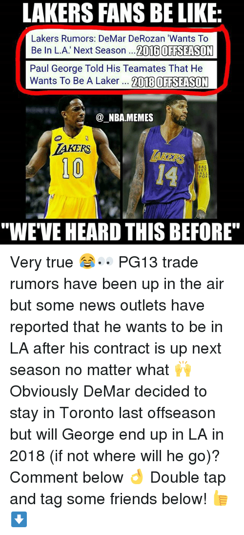 """Anaconda, Be Like, and DeMar DeRozan: LAKERS FANS BE LIKE  Lakers Rumors: DeMar DeRozan """"Wants To  Be In L.A. Next Season  ...2016 OFFSEASON  Paul George Told His Team ates That He  Wants To Be A Laker  2018 OFFSEASON  (a NBA.MEMES  LAKERS  100  BAS  KET  ALL  POF  """"WE VE HEARD THIS BEFORE"""" Very true 😂👀 PG13 trade rumors have been up in the air but some news outlets have reported that he wants to be in LA after his contract is up next season no matter what 🙌 Obviously DeMar decided to stay in Toronto last offseason but will George end up in LA in 2018 (if not where will he go)? Comment below 👌 Double tap and tag some friends below! 👍⬇"""