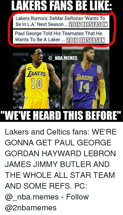 """All Star, Be Like, and DeMar DeRozan: LAKERS FANS BE LIKE:  Lakers Rumors: DeMar DeRozan 'Wants To  Be In L.A' Next Season ...2016 OFTSEASON  Paul George Told His Teamates That He  Wants To Be A Laker 21TEBOFAELSUM  NBA.MEMES  10  14  8AS  E T  ALL  POF  """"WE'VE HEARD THIS BEFORE"""" Lakers and Celtics fans: WE'RE GONNA GET PAUL GEORGE GORDAN HAYWARD LEBRON JAMES JIMMY BUTLER AND THE WHOLE ALL STAR TEAM AND SOME REFS. PC: @_nba.memes - Follow @2nbamemes"""
