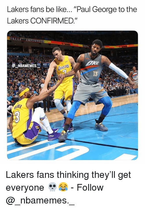 """Be Like, Los Angeles Lakers, and Memes: Lakers fans be like... """"Paul George to the  Lakers CONFIRMED.""""  20244 ENFIOYE  ( -@j-NBAMEMESど、4E  AKERS  13  ENER Lakers fans thinking they'll get everyone 💀😂 - Follow @_nbamemes._"""