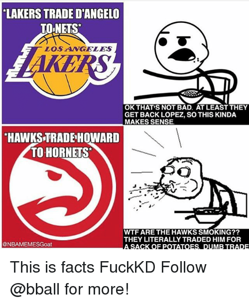 Bad, Dumb, and Facts: LAKERS TRADE D'ANGELO  TOINETS  LOS AWGELES  OK THATIS NOT BAD. AT LEAST THEY  GET BACK LOPEZ, SO THIS KINDA  MAKES SENSE  HAWKS TRADE HOWARD  TO HORNETS  WTF ARE THE HAWKS SMOKING??  THEY LITERALLY TRADED HIM FOR  @NBAMEMESGoat  A SACK OF POTATOES DUMB TRADE This is facts FuckKD Follow @bball for more!