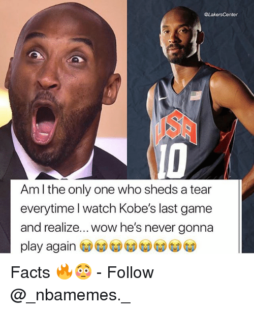 Facts, Memes, and Wow: @LakersCenter  ID  Am l the only one who sheds a tear  everytime l watch Kobe's last game  and realize... wow he's never gonna  play again Facts 🔥😳 - Follow @_nbamemes._