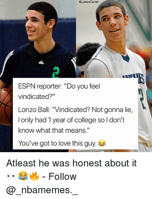 "College, Espn, and Love: @LakersCenter  nint  ESPN reporter: ""Do you feel  vindicated?""  Lonzo Ball: ""Vindicated? Not gonna lie,  l only had 1 year of college so l don't  know what that means.  You've got to love this guy.  Il Atleast he was honest about it 👀😂🔥 - Follow @_nbamemes._"