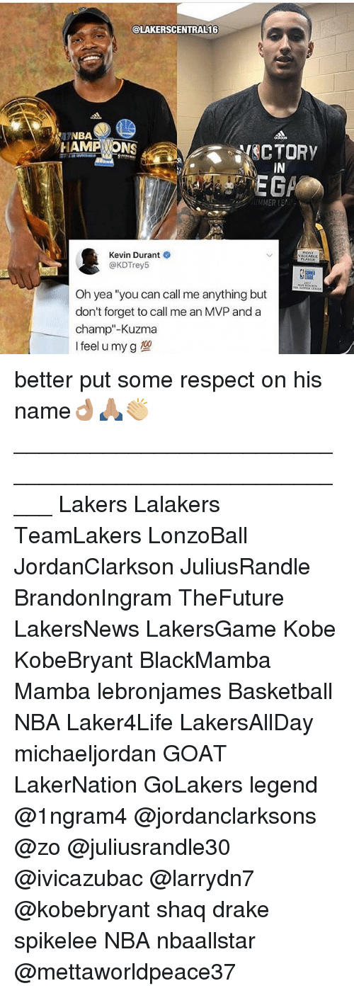 "Basketball, Drake, and Kevin Durant: @LAKERSCENTRAL16  NBA  HAMPONS  CTORY  IN  Kevin Durant  @KDTrey5  VALUALE  Oh yea ""you can call me anything but  don't forget to call me an MVP and a  champ""-Kuzma  Ifeel u my g better put some respect on his name👌🏽🙏🏽👏🏼 _____________________________________________________ Lakers Lalakers TeamLakers LonzoBall JordanClarkson JuliusRandle BrandonIngram TheFuture LakersNews LakersGame Kobe KobeBryant BlackMamba Mamba lebronjames Basketball NBA Laker4Life LakersAllDay michaeljordan GOAT LakerNation GoLakers legend @1ngram4 @jordanclarksons @zo @juliusrandle30 @ivicazubac @larrydn7 @kobebryant shaq drake spikelee NBA nbaallstar @mettaworldpeace37"