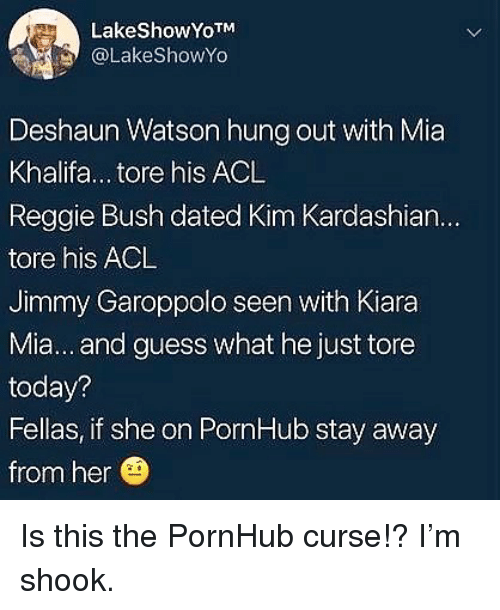 Kim Kardashian, Memes, and Pornhub: LakeShowYoTM  @LakeShowYo  Deshaun Watson hung out with Mia  Khalifa... tore his ACL  Reggie Bush dated Kim Kardashian...  tore his ACL  Jimmy Garoppolo seen with Kiara  Mia... and guess what he just tore  today?  Fellas, if she on PornHub stay away  from her Is this the PornHub curse!? I'm shook.