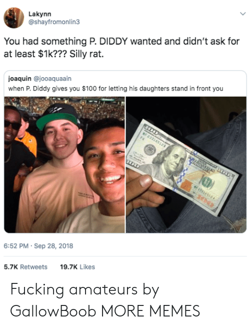 Diddy: Lakynn  @shayfromonlin3  You had something P. DIDDY wanted and didn't ask for  at least $1k??? Silly rat.  joaquin @jooaquaain  when P. Diddy gives you $100 for letting his daughters stand in front you  6:52 PM- Sep 28, 2018  5.7K Retweets 9.7K Likes Fucking amateurs by GallowBoob MORE MEMES