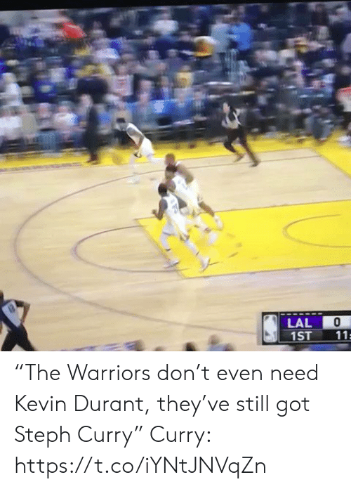 "durant: LAL  1ST  11 ""The Warriors don't even need Kevin Durant, they've still got Steph Curry""  Curry: https://t.co/iYNtJNVqZn"
