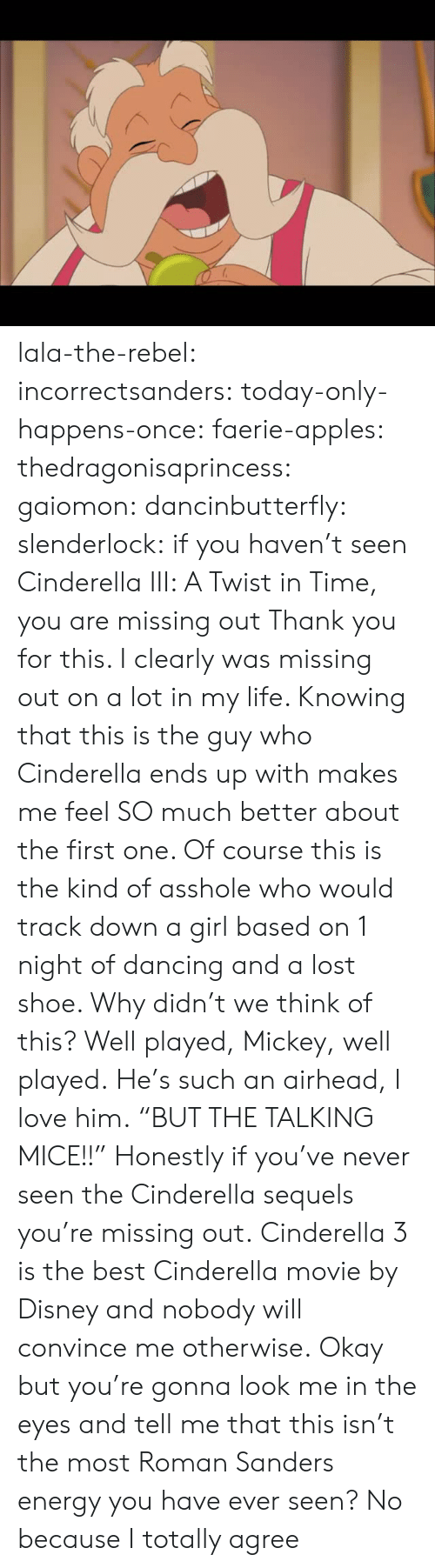 "Cinderella : lala-the-rebel:  incorrectsanders:   today-only-happens-once:   faerie-apples:  thedragonisaprincess:  gaiomon:  dancinbutterfly:  slenderlock: if you haven't seen Cinderella III: A Twist in Time, you are missing out Thank you for this. I clearly was missing out on a lot in my life. Knowing that this is the guy who Cinderella ends up with makes me feel SO much better about the first one. Of course this is the kind of asshole who would track down a girl based on 1 night of dancing and a lost shoe. Why didn't we think of this? Well played, Mickey, well played.  He's such an airhead, I love him.  ""BUT THE TALKING MICE!!""  Honestly if you've never seen the Cinderella sequels you're missing out.  Cinderella 3 is the best Cinderella movie by Disney and nobody will convince me otherwise.   Okay but you're gonna look me in the eyes and tell me that this isn't the most Roman Sanders energy you have ever seen?    No because I totally agree"