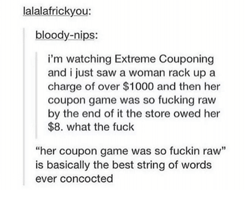 """Dank, 🤖, and Extreme: lalalafrickyou:  bloody-nips:  i'm watching Extreme couponing  and i just saw a woman rack up a  charge of over $1000 and then her  coupon game was so fucking raw  by the end of it the store owed her  $8. what the fuck  """"her coupon game was so fuckin raw""""  is basically the best string of words  ever concocted"""