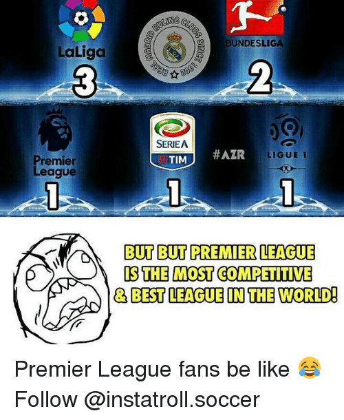Memes, 🤖, and Bundesliga: LaLiga  Premier  League  ING C  BUNDESLIGA  SERIEA  #AZR  TIM  LIGUE 1  BUT BUT PREMIER LEAGUE  IS THE MOST COMPETITIVE  BEST LEAGUE IN THE WORLD! Premier League fans be like 😂 Follow @instatroll.soccer