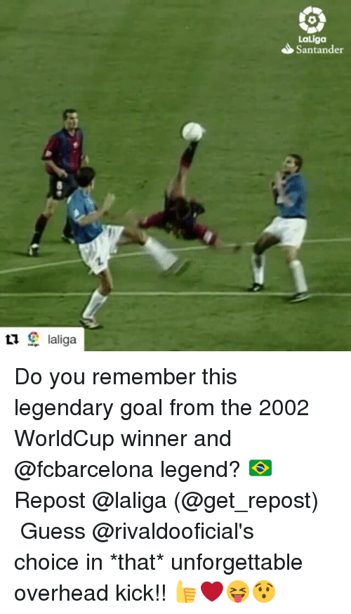 Memes, Goal, and Guess: LaLiga  Santander Do you remember this legendary goal from the 2002 WorldCup winner and @fcbarcelona legend? 🇧🇷 Repost @laliga (@get_repost) ・・・ Guess @rivaldooficial's choice in *that* unforgettable overhead kick!! 👍❤️😝😯