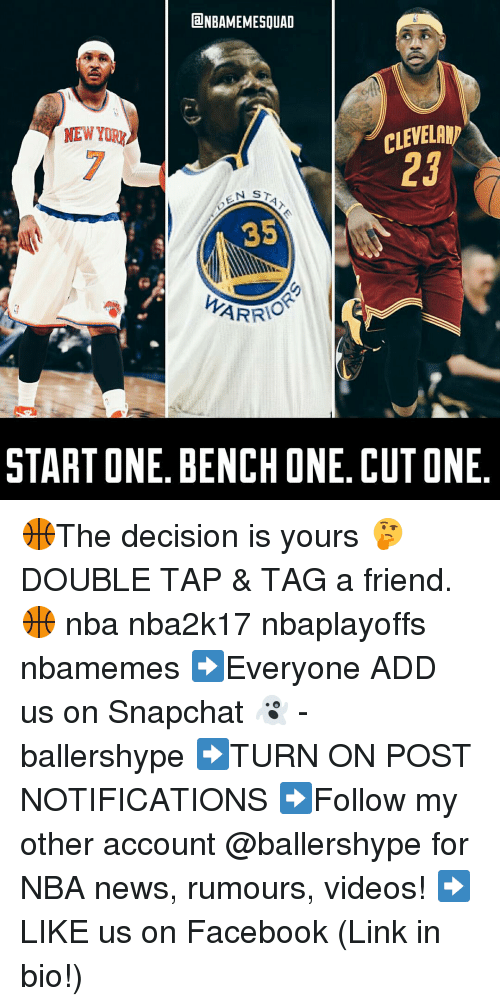 Nba, Snapchat, and Decisions: lalNBAMEMESOUAD  CLEVELANp  N STAT  35  ARRIO  START ONE. BENCH ONE. CUT ONE 🏀The decision is yours 🤔 DOUBLE TAP & TAG a friend.🏀 nba nba2k17 nbaplayoffs nbamemes ➡Everyone ADD us on Snapchat 👻 - ballershype ➡TURN ON POST NOTIFICATIONS ➡Follow my other account @ballershype for NBA news, rumours, videos! ➡LIKE us on Facebook (Link in bio!)
