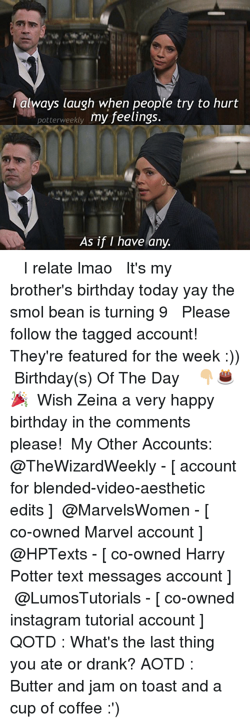 toasting: lalways laugh when people try to hurt  potterweekty my feelings.  As if I have any. ✎✐✎ ↯ ⇢ I relate lmao ↯ ⇢ It's my brother's birthday today yay the smol bean is turning 9 ↯ ⇢ Please follow the tagged account! They're featured for the week :)) ✎✐✎ Birthday(s) Of The Day 👇🏼🎂🎉 ⇢ Wish Zeina a very happy birthday in the comments please! ✎✐✎ My Other Accounts: ⇢ @TheWizardWeekly - [ account for blended-video-aesthetic edits ] ⇢ @MarvelsWomen - [ co-owned Marvel account ] ⇢ @HPTexts - [ co-owned Harry Potter text messages account ] ⇢ @LumosTutorials - [ co-owned instagram tutorial account ] ✎✐✎ QOTD : What's the last thing you ate or drank? AOTD : Butter and jam on toast and a cup of coffee :')