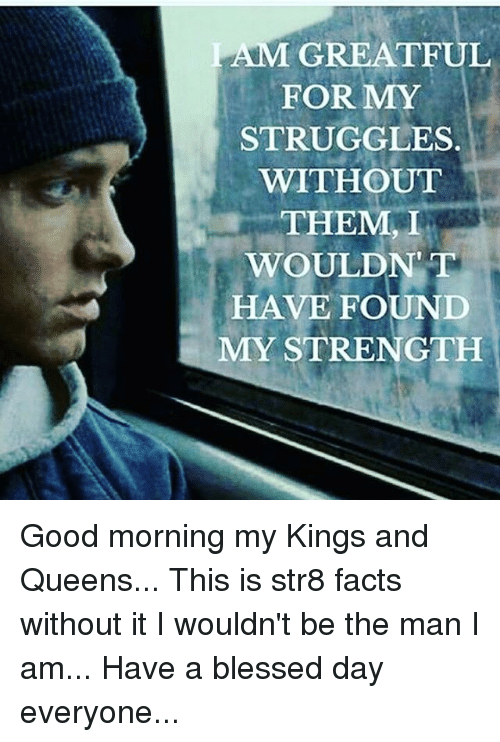 Having A Blessed Day: LAM GREATFUL  FOR MY  STRUGGLES.  WITHOUT  THEM, I  WOULDNT  HAVE FOUND  MY STRENGTH Good morning my Kings and Queens... This is str8 facts without it I wouldn't be the man I am... Have a blessed day everyone...