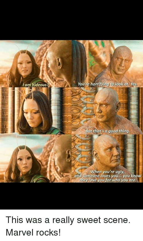hideous: lam hideous?  You're horrify  lookat Yes.  But thats a good thing  en you're ugly  and someone loves you.. you know  they love you for who you are This was a really sweet scene. Marvel rocks!
