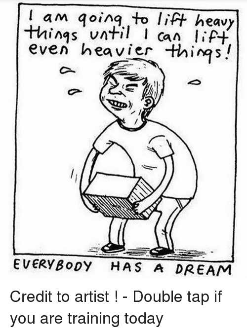 A Dream, Memes, and Today: lam qoin toift heavy  things nt ca lP  even heavier thins!  EVERYBo0Y HAS A DREAM Credit to artist ! - Double tap if you are training today
