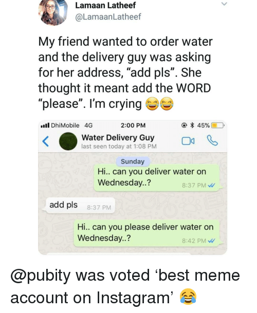 """Crying, Instagram, and Meme: Lamaan Latheef  @LamaanLatheef  My friend wanted to order water  and the delivery guy was asking  for her address, """"add pls"""". She  thought it meant add the WORD  please"""". I'm crying ( % )  Il DhiMobile 4G  2:00 PM  water Delivery oGuy  last seen today at 1:08 PM  Sunday  Hi.. can you deliver water on  Wednesday..?  8:37 PM  add pls  8:37 PM  Hi.. Can you please deliver water on  Wednesday..?  8:42 PM @pubity was voted 'best meme account on Instagram' 😂"""