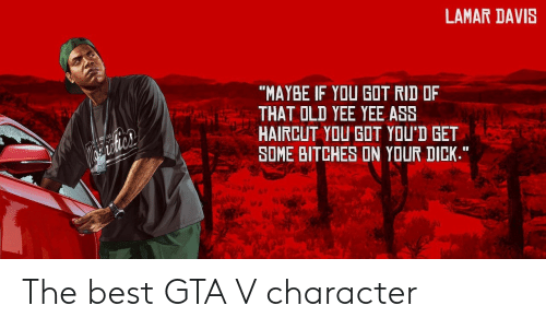 "GTA V: LAMAR DAVIS  ""MAYBE IF YOU GOT RID OF  THAT OLD YEE YEE ASS  HAIRCUT YOU GOT YOU'D GET  SOME BITCHES ON YOUR DICK.""  al The best GTA V character"