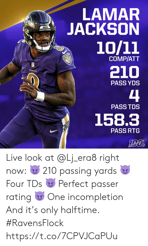 comp: LAMAR  JACKSON  RAVENS  10/11  RAVENS  COMP/ATT  210  RAVENS  PASS YDS  4  PASS TDS  158.3  PASS RTG  NFL Live look at @Lj_era8 right now: 😈 210 passing yards 😈 Four TDs 😈 Perfect passer rating 😈 One incompletion And it's only halftime. #RavensFlock https://t.co/7CPVJCaPUu