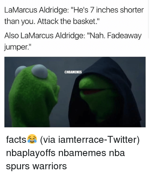 "Basketball, Facts, and Nba: LaMarcus Aldridge: ""He's 7 inches shorter  than you. Attack the basket.""  Also LaMarcus Aldridge: ""Nah. Fadeaway  Jumper  ONBAMEMES facts😂 (via iamterrace-Twitter) nbaplayoffs nbamemes nba spurs warriors"