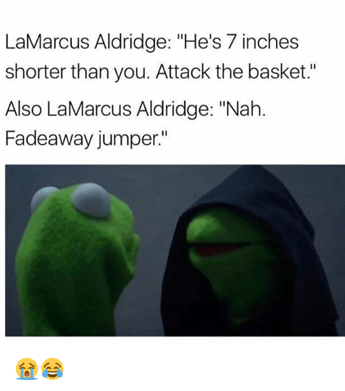 "7 Inches: LaMarcus Aldridge: ""He's 7 inches  shorter than you. Attack the basket.""  Also LaMarcus Aldridge: ""Nah  Fadeaway jumper."" 😭😂"