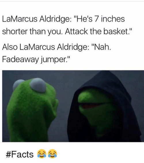 "7 Inches: LaMarcus Aldridge: ""He's 7 inches  shorter than you. Attack the basket.  Also LaMarcus Aldridge: ""Nah  Fadeaway jumper."" #Facts 😂😂"